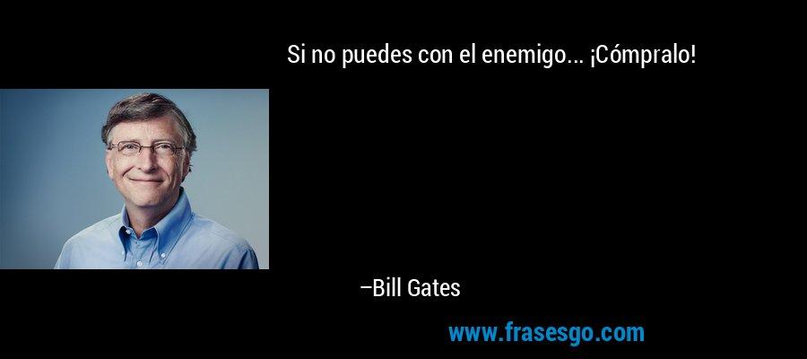 Si no puedes con el enemigo... ¡Cómpralo! – Bill Gates