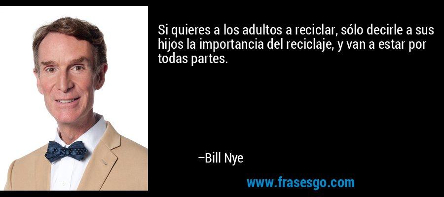 Si quieres a los adultos a reciclar, sólo decirle a sus hijos la importancia del reciclaje, y van a estar por todas partes. – Bill Nye