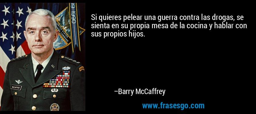 Si quieres pelear una guerra contra las drogas, se sienta en su propia mesa de la cocina y hablar con sus propios hijos. – Barry McCaffrey