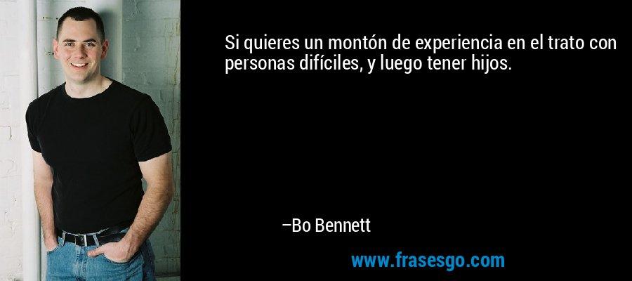 Si quieres un montón de experiencia en el trato con personas difíciles, y luego tener hijos. – Bo Bennett