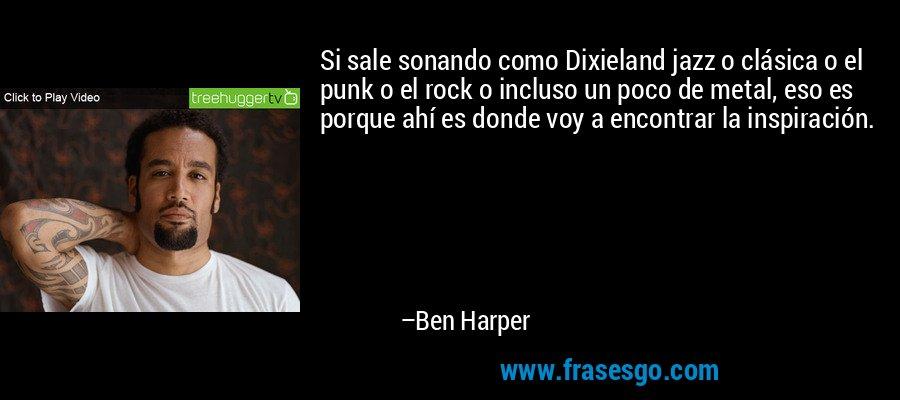 Si sale sonando como Dixieland jazz o clásica o el punk o el rock o incluso un poco de metal, eso es porque ahí es donde voy a encontrar la inspiración. – Ben Harper