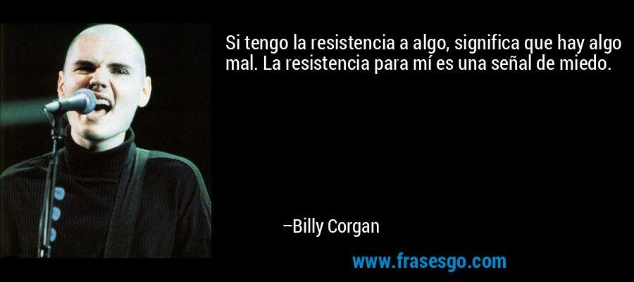 Si tengo la resistencia a algo, significa que hay algo mal. La resistencia para mí es una señal de miedo. – Billy Corgan