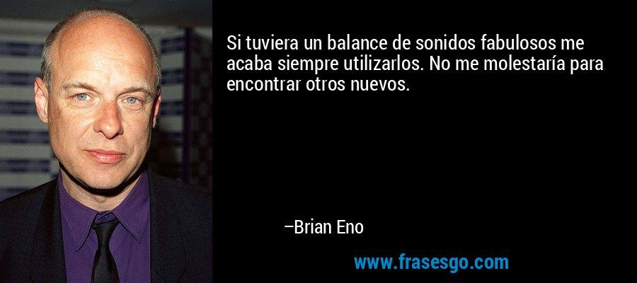 Si tuviera un balance de sonidos fabulosos me acaba siempre utilizarlos. No me molestaría para encontrar otros nuevos. – Brian Eno