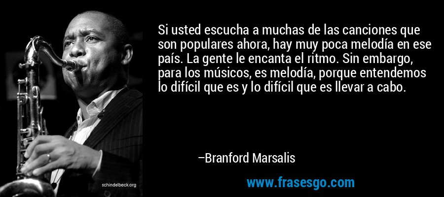 Si usted escucha a muchas de las canciones que son populares ahora, hay muy poca melodía en ese país. La gente le encanta el ritmo. Sin embargo, para los músicos, es melodía, porque entendemos lo difícil que es y lo difícil que es llevar a cabo. – Branford Marsalis