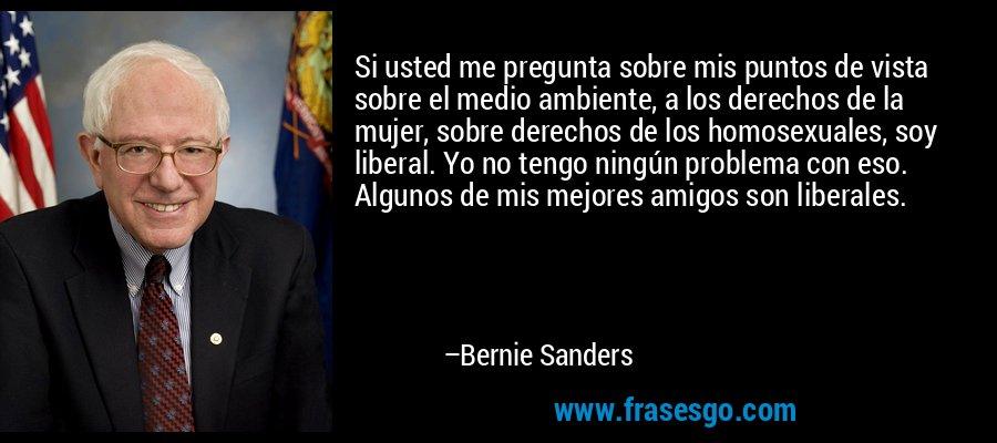 Si usted me pregunta sobre mis puntos de vista sobre el medio ambiente, a los derechos de la mujer, sobre derechos de los homosexuales, soy liberal. Yo no tengo ningún problema con eso. Algunos de mis mejores amigos son liberales. – Bernie Sanders