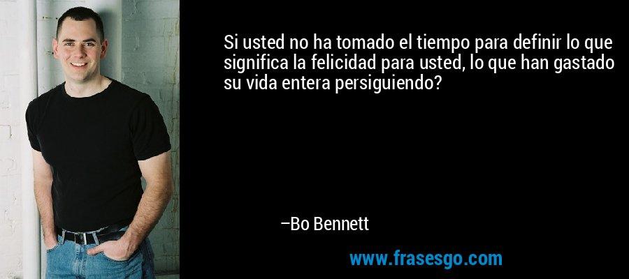 Si usted no ha tomado el tiempo para definir lo que significa la felicidad para usted, lo que han gastado su vida entera persiguiendo? – Bo Bennett