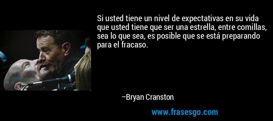 Si usted tiene un nivel de expectativas en su vida que usted tiene que ser una estrella, entre comillas, sea lo que sea, es posible que se está preparando para el fracaso. – Bryan Cranston