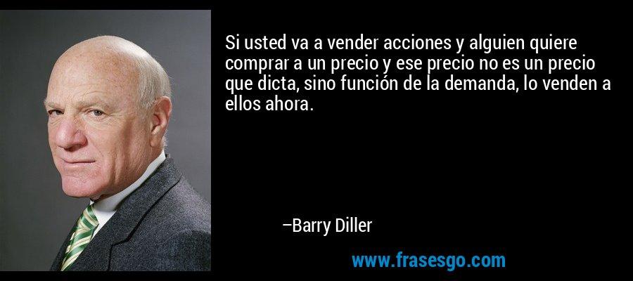 Si usted va a vender acciones y alguien quiere comprar a un precio y ese precio no es un precio que dicta, sino función de la demanda, lo venden a ellos ahora. – Barry Diller