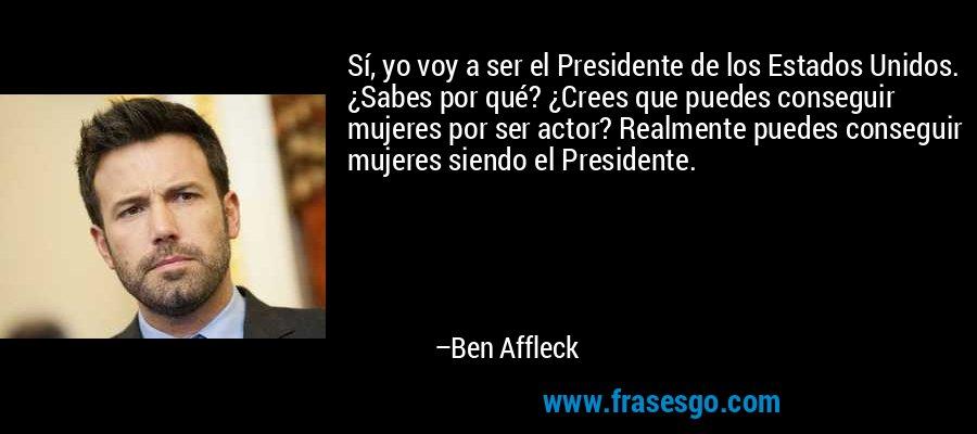 Sí, yo voy a ser el Presidente de los Estados Unidos. ¿Sabes por qué? ¿Crees que puedes conseguir mujeres por ser actor? Realmente puedes conseguir mujeres siendo el Presidente. – Ben Affleck