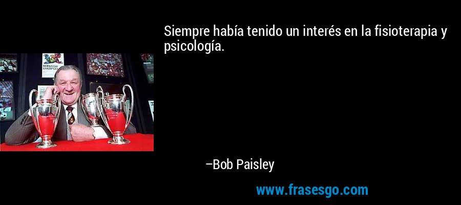 Siempre había tenido un interés en la fisioterapia y psicología. – Bob Paisley