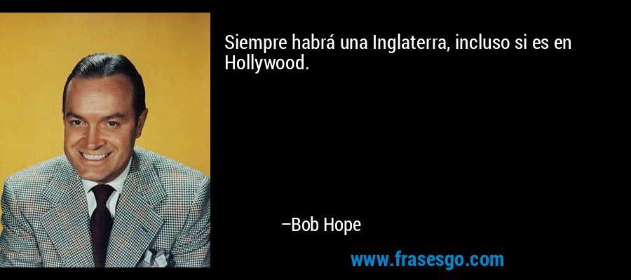 Siempre habrá una Inglaterra, incluso si es en Hollywood. – Bob Hope