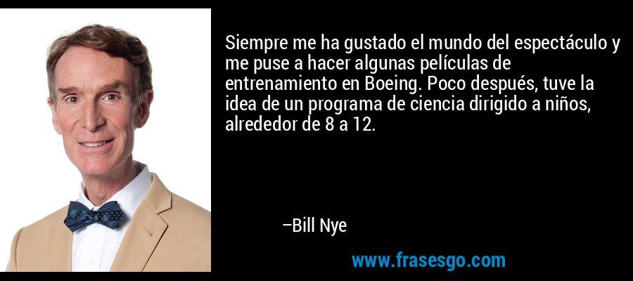 Siempre me ha gustado el mundo del espectáculo y me puse a hacer algunas películas de entrenamiento en Boeing. Poco después, tuve la idea de un programa de ciencia dirigido a niños, alrededor de 8 a 12. – Bill Nye