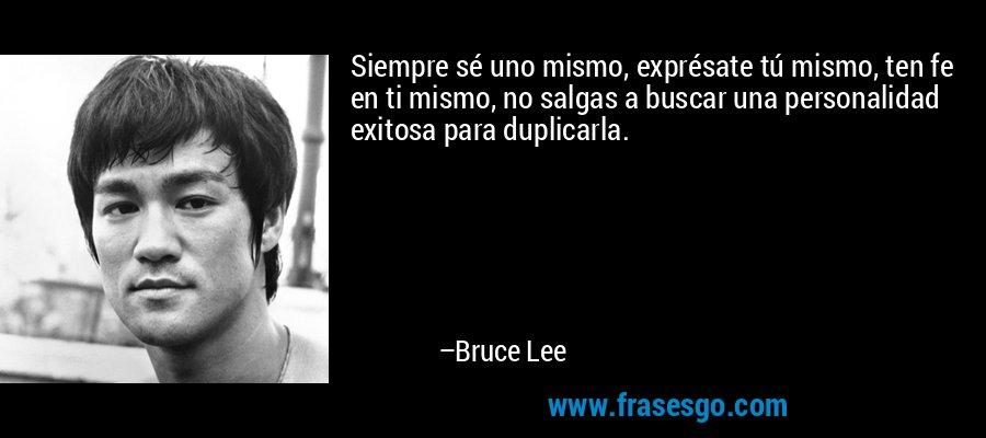 Siempre sé uno mismo, exprésate tú mismo, ten fe en ti mismo, no salgas a buscar una personalidad exitosa para duplicarla. – Bruce Lee