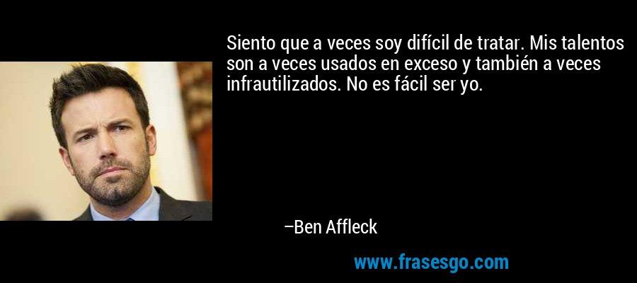 Siento que a veces soy difícil de tratar. Mis talentos son a veces usados en exceso y también a veces infrautilizados. No es fácil ser yo. – Ben Affleck