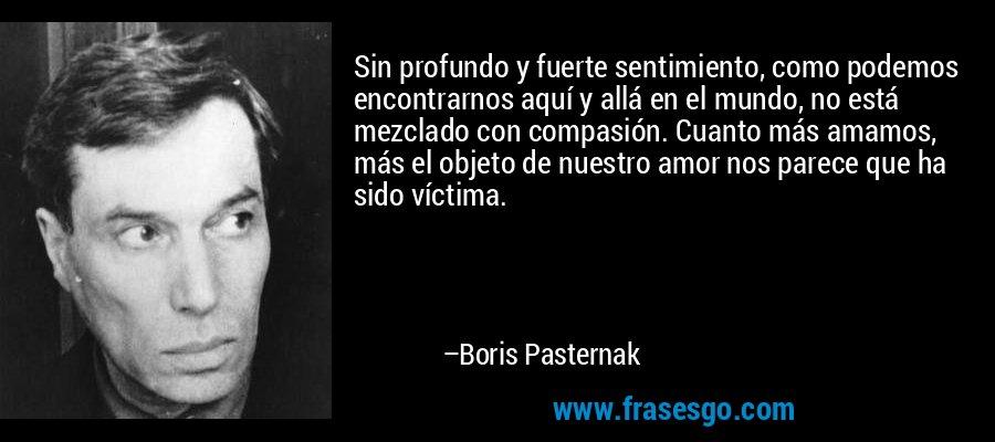 Sin profundo y fuerte sentimiento, como podemos encontrarnos aquí y allá en el mundo, no está mezclado con compasión. Cuanto más amamos, más el objeto de nuestro amor nos parece que ha sido víctima. – Boris Pasternak