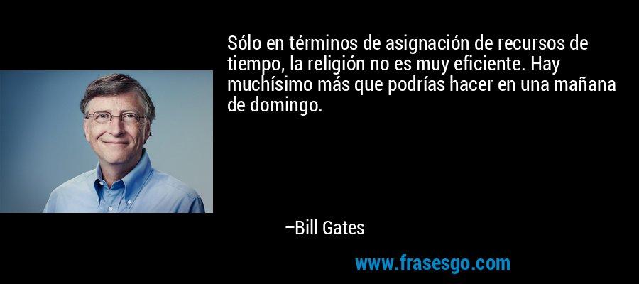 Sólo en términos de asignación de recursos de tiempo, la religión no es muy eficiente. Hay muchísimo más que podrías hacer en una mañana de domingo. – Bill Gates
