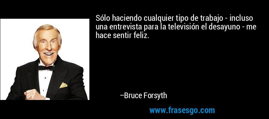 Sólo haciendo cualquier tipo de trabajo - incluso una entrevista para la televisión el desayuno - me hace sentir feliz. – Bruce Forsyth