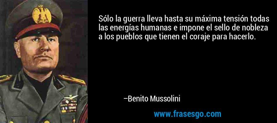 Sólo la guerra lleva hasta su máxima tensión todas las energías humanas e impone el sello de nobleza a los pueblos que tienen el coraje para hacerlo. – Benito Mussolini