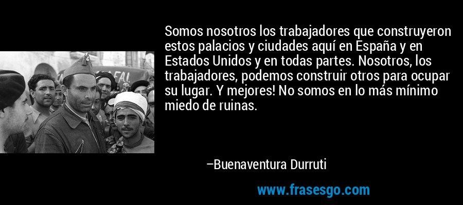 Somos nosotros los trabajadores que construyeron estos palacios y ciudades aquí en España y en Estados Unidos y en todas partes. Nosotros, los trabajadores, podemos construir otros para ocupar su lugar. Y mejores! No somos en lo más mínimo miedo de ruinas. – Buenaventura Durruti