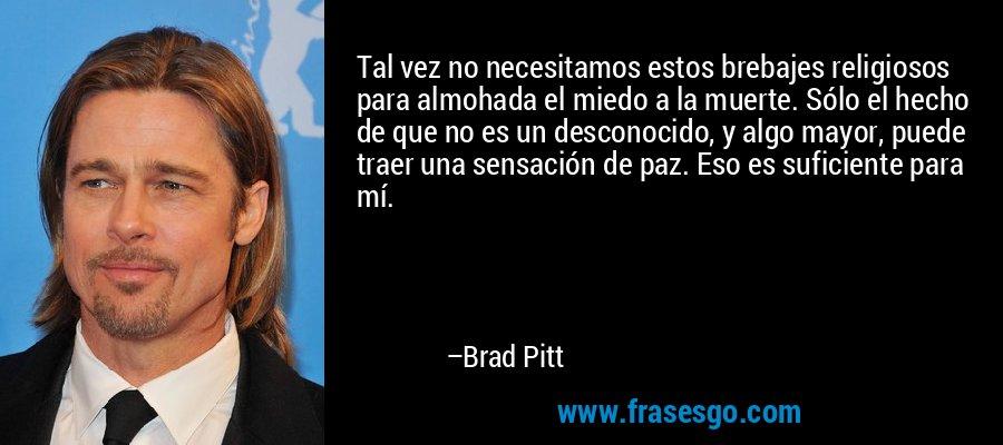Tal vez no necesitamos estos brebajes religiosos para almohada el miedo a la muerte. Sólo el hecho de que no es un desconocido, y algo mayor, puede traer una sensación de paz. Eso es suficiente para mí. – Brad Pitt