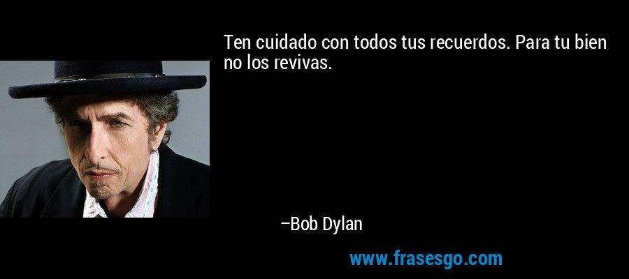 Ten cuidado con todos tus recuerdos. Para tu bien no los revivas. – Bob Dylan