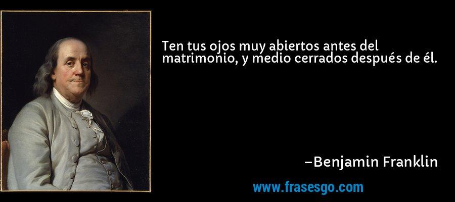 Ten tus ojos muy abiertos antes del matrimonio, y medio cerrados después de él. – Benjamin Franklin