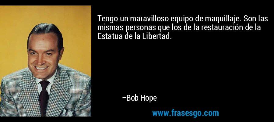 Tengo un maravilloso equipo de maquillaje. Son las mismas personas que los de la restauración de la Estatua de la Libertad. – Bob Hope