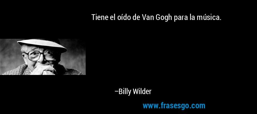 Tiene el oído de Van Gogh para la música. – Billy Wilder