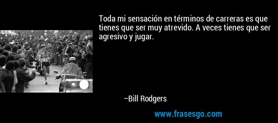 Toda mi sensación en términos de carreras es que tienes que ser muy atrevido. A veces tienes que ser agresivo y jugar. – Bill Rodgers