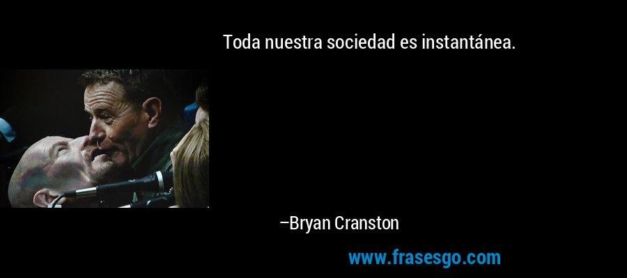 Toda nuestra sociedad es instantánea. – Bryan Cranston