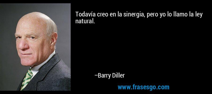 Todavía creo en la sinergia, pero yo lo llamo la ley natural. – Barry Diller