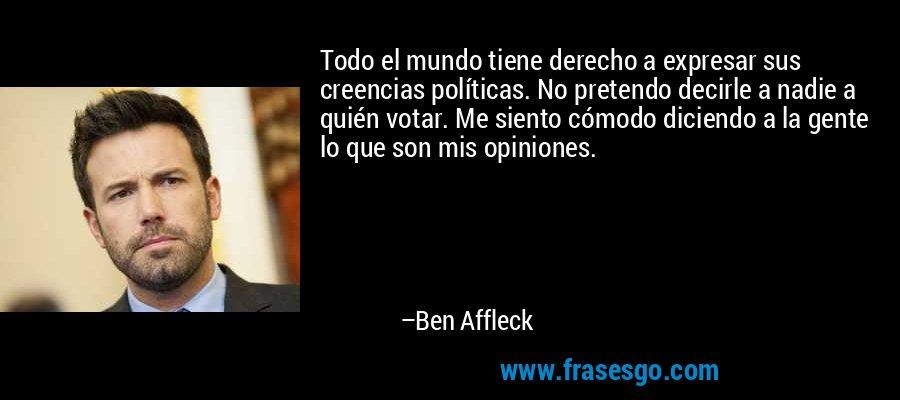 Todo el mundo tiene derecho a expresar sus creencias políticas. No pretendo decirle a nadie a quién votar. Me siento cómodo diciendo a la gente lo que son mis opiniones. – Ben Affleck