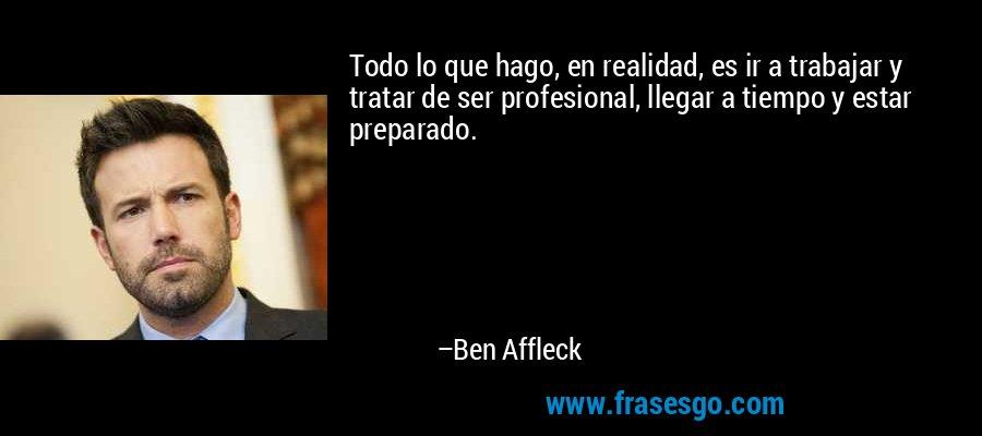 Todo lo que hago, en realidad, es ir a trabajar y tratar de ser profesional, llegar a tiempo y estar preparado. – Ben Affleck