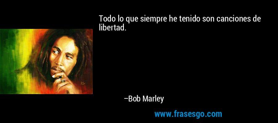 Todo lo que siempre he tenido son canciones de libertad. – Bob Marley