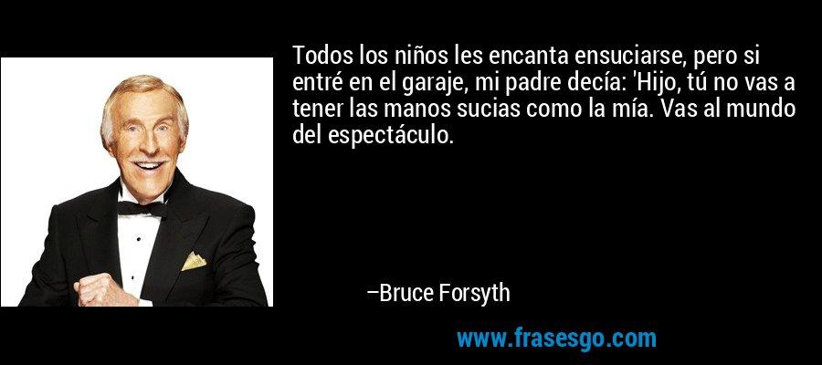 Todos los niños les encanta ensuciarse, pero si entré en el garaje, mi padre decía: 'Hijo, tú no vas a tener las manos sucias como la mía. Vas al mundo del espectáculo. – Bruce Forsyth