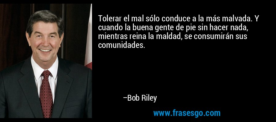 Tolerar el mal sólo conduce a la más malvada. Y cuando la buena gente de pie sin hacer nada, mientras reina la maldad, se consumirán sus comunidades. – Bob Riley