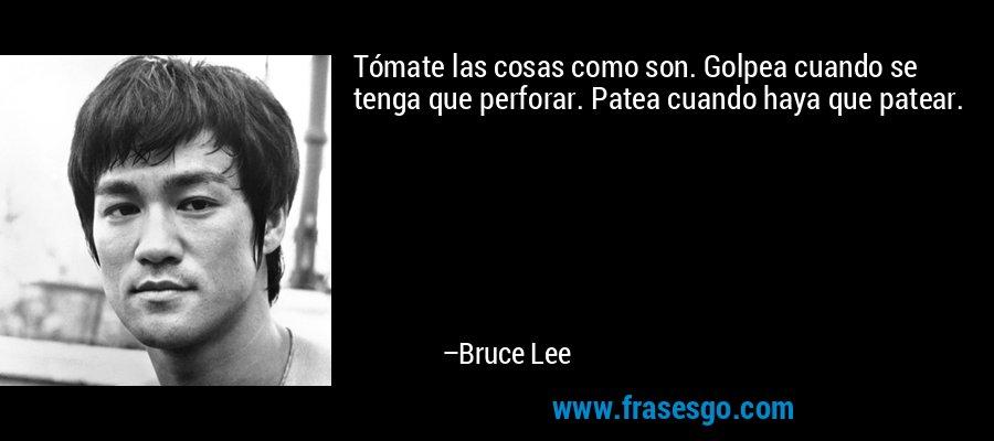 Tómate las cosas como son. Golpea cuando se tenga que perforar. Patea cuando haya que patear. – Bruce Lee