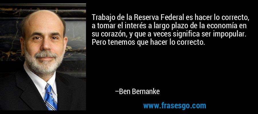 Trabajo de la Reserva Federal es hacer lo correcto, a tomar el interés a largo plazo de la economía en su corazón, y que a veces significa ser impopular. Pero tenemos que hacer lo correcto. – Ben Bernanke