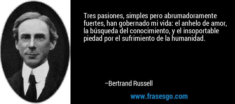 Tres pasiones, simples pero abrumadoramente fuertes, han gobernado mi vida: el anhelo de amor, la búsqueda del conocimiento, y el insoportable piedad por el sufrimiento de la humanidad. – Bertrand Russell
