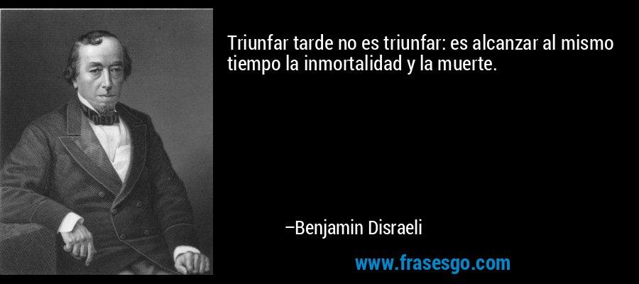 Triunfar tarde no es triunfar: es alcanzar al mismo tiempo la inmortalidad y la muerte. – Benjamin Disraeli