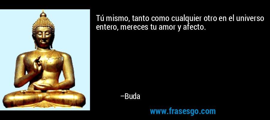 Tú mismo, tanto como cualquier otro en el universo entero, mereces tu amor y afecto. – Buda