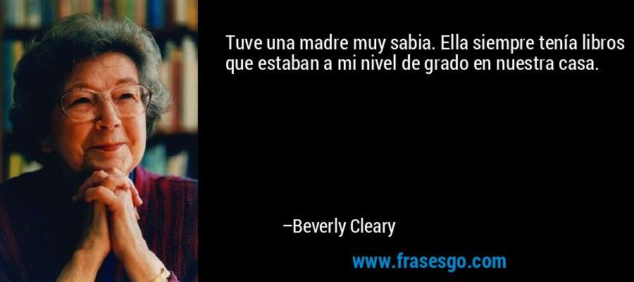 Tuve una madre muy sabia. Ella siempre tenía libros que estaban a mi nivel de grado en nuestra casa. – Beverly Cleary