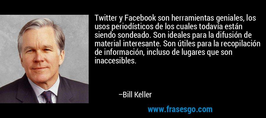 Twitter y Facebook son herramientas geniales, los usos periodísticos de los cuales todavía están siendo sondeado. Son ideales para la difusión de material interesante. Son útiles para la recopilación de información, incluso de lugares que son inaccesibles. – Bill Keller