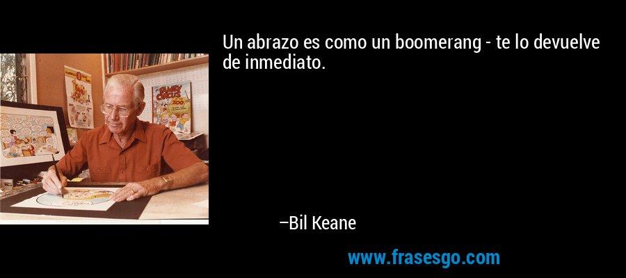 Un abrazo es como un boomerang - te lo devuelve de inmediato. – Bil Keane