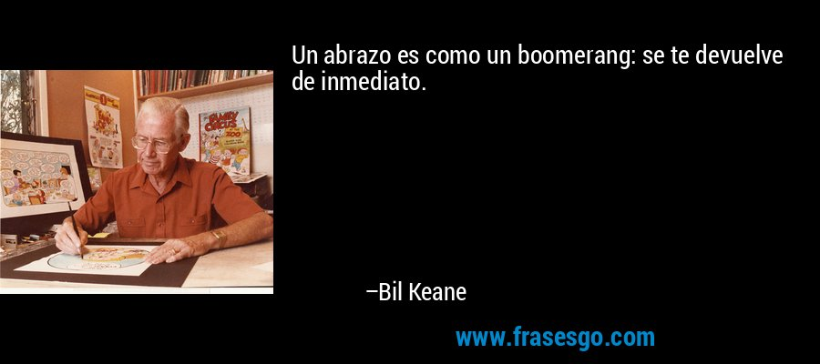 Un abrazo es como un boomerang: se te devuelve de inmediato. – Bil Keane