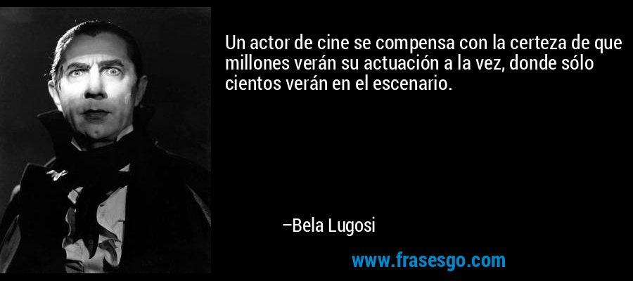 Un actor de cine se compensa con la certeza de que millones verán su actuación a la vez, donde sólo cientos verán en el escenario. – Bela Lugosi