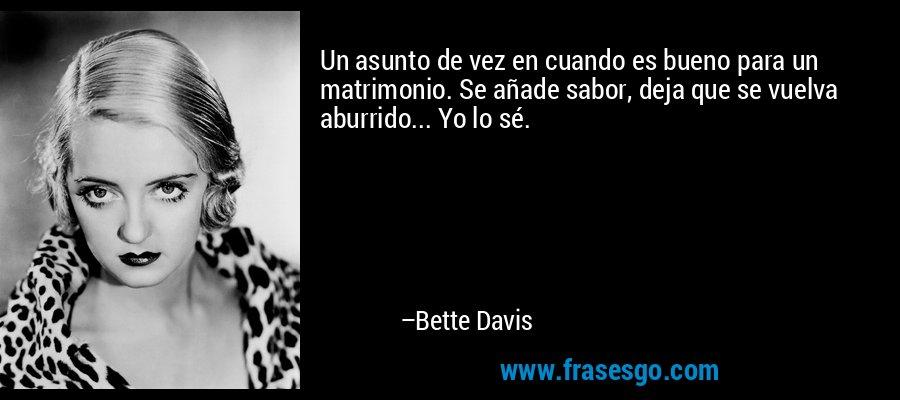 Un asunto de vez en cuando es bueno para un matrimonio. Se añade sabor, deja que se vuelva aburrido... Yo lo sé. – Bette Davis