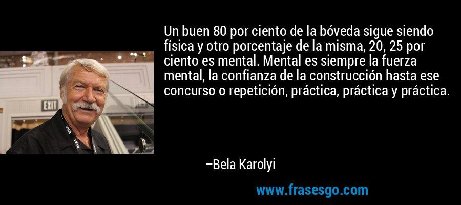 Un buen 80 por ciento de la bóveda sigue siendo física y otro porcentaje de la misma, 20, 25 por ciento es mental. Mental es siempre la fuerza mental, la confianza de la construcción hasta ese concurso o repetición, práctica, práctica y práctica. – Bela Karolyi
