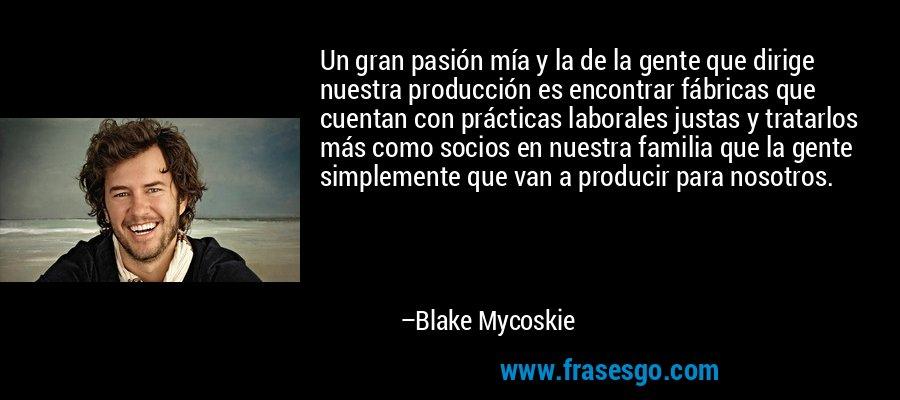 Un gran pasión mía y la de la gente que dirige nuestra producción es encontrar fábricas que cuentan con prácticas laborales justas y tratarlos más como socios en nuestra familia que la gente simplemente que van a producir para nosotros. – Blake Mycoskie