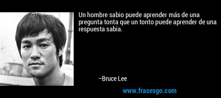 Un hombre sabio puede aprender más de una pregunta tonta que un tonto puede aprender de una respuesta sabia. – Bruce Lee
